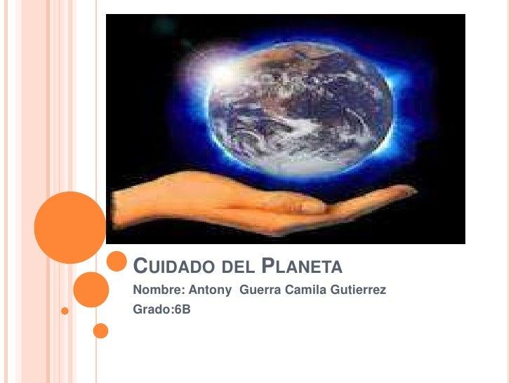 CUIDADO DEL PLANETANombre: Antony Guerra Camila GutierrezGrado:6B