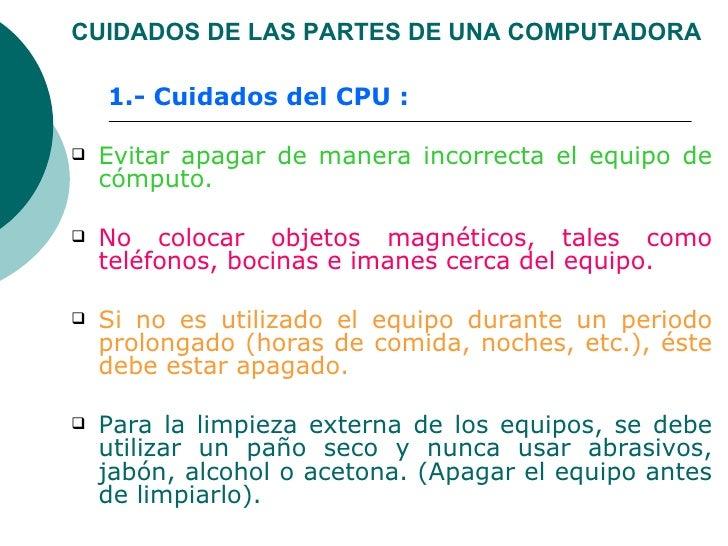 CUIDADOS DE LAS PARTES DE UNA COMPUTADORA <ul><ul><li>1.- Cuidados del CPU : </li></ul></ul><ul><li>Evitar apagar de maner...