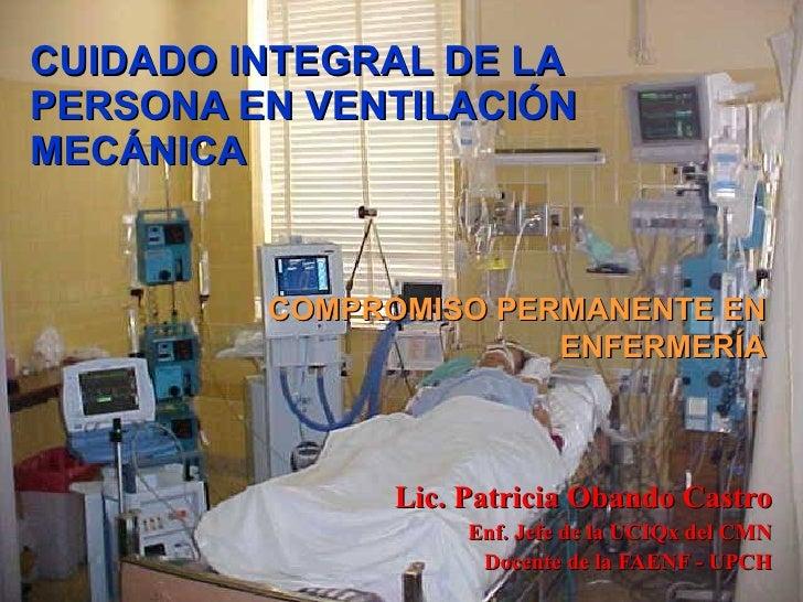 CUIDADO INTEGRAL DE LA PERSONA EN VENTILACIÓN MECÁNICA Lic. Patricia Obando Castro Enf. Jefe de la UCIQx del CMN Docente d...