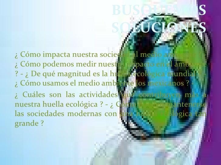 BUSQUEMOS SOLUCIONES <br />¿ Cómo impacta nuestra sociedad al medio ambiente ? - ¿ Cómo podemos medir nuestro impacto en e...