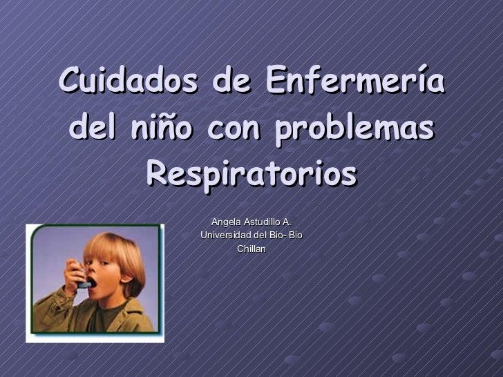 Cuidados de Enfermería del niño con problemas Respiratorios Angela Astudillo A. Universidad del Bio- Bio Chillan