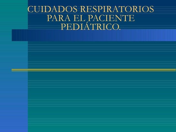 CUIDADOS RESPIRATORIOS PARA EL PACIENTE PEDIÁTRICO.