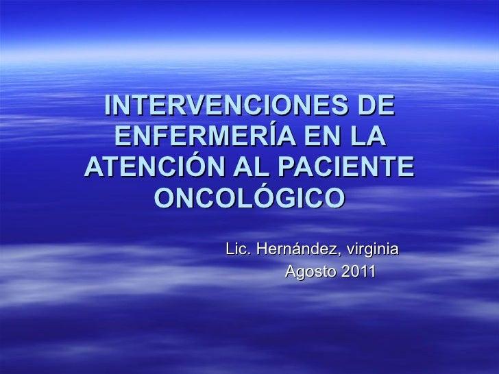INTERVENCIONES DE ENFERMERÍA EN LA ATENCIÓN AL PACIENTE ONCOLÓGICO Lic. Hernández, virginia Agosto 2011