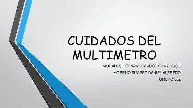 CUIDADOS DEL MULTIMETRO MORALES HERNANDEZ JOSE FRANCISCO MORENO SUAREZ DANIEL ALFREDO GRUPO:502