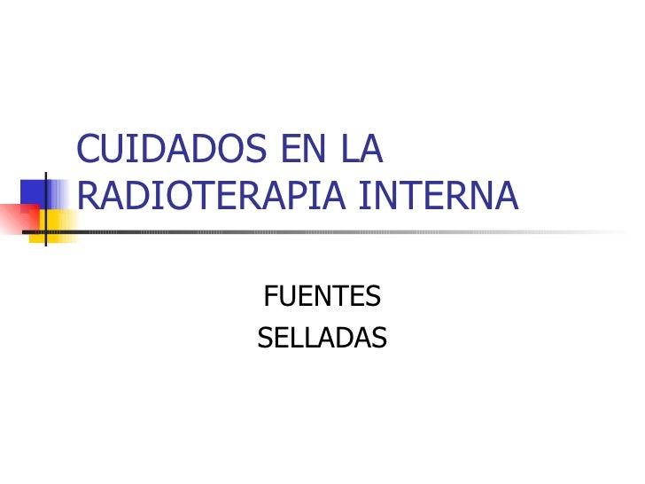 CUIDADOS EN LA RADIOTERAPIA INTERNA FUENTES SELLADAS