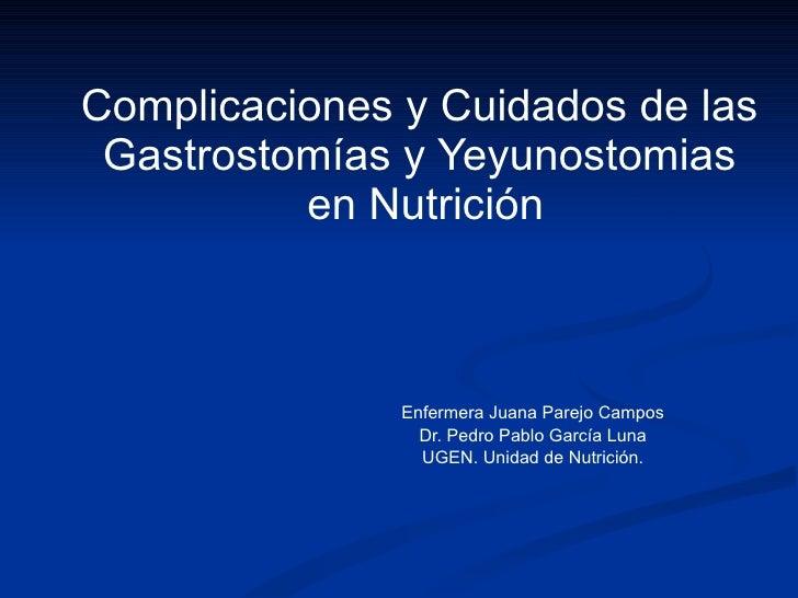 Complicaciones y Cuidados de las  Gastrostomías y Yeyunostomias  en Nutrición Enfermera Juana Parejo Campos Dr. Pedro Pabl...