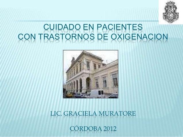 CUIDADO EN PACIENTESCON TRASTORNOS DE OXIGENACION      LIC. GRACIELA MURATORE           CÓRDOBA 2012