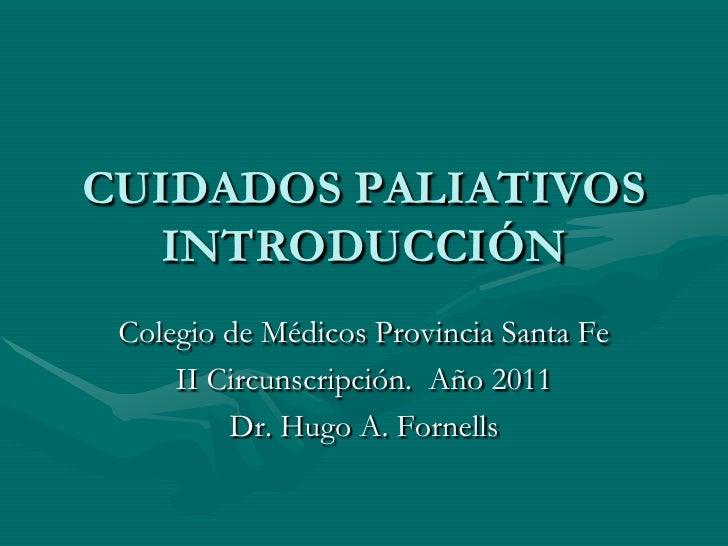 CUIDADOS PALIATIVOS   INTRODUCCIÓN<br />Colegio de Médicos Provincia Santa Fe<br />II Circunscripción.  Año 2011<br />Dr. ...