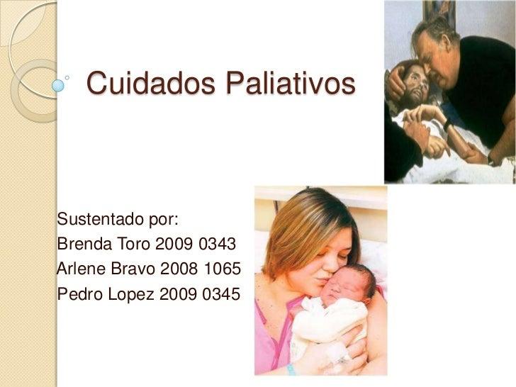 Cuidados PaliativosSustentado por:Brenda Toro 2009 0343Arlene Bravo 2008 1065Pedro Lopez 2009 0345