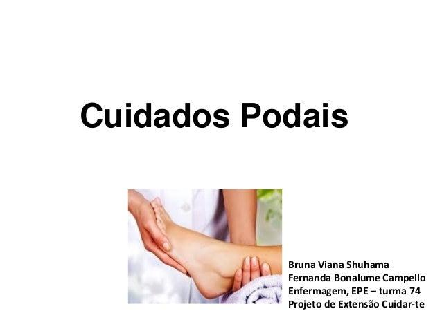Cuidados Podais Bruna Viana Shuhama Fernanda Bonalume Campello Enfermagem, EPE – turma 74 Projeto de Extensão Cuidar-te