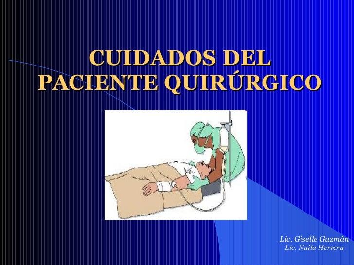 CUIDADOS DEL PACIENTE QUIRÚRGICO Lic. Giselle Guzmán  Lic. Naila Herrera
