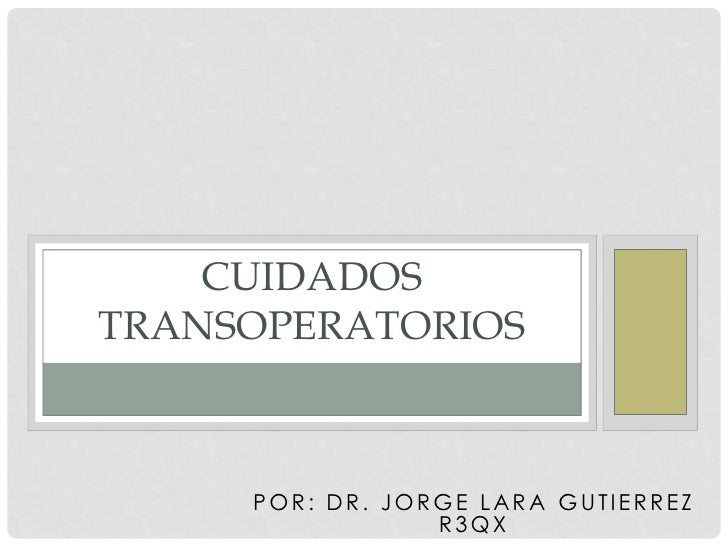 CUIDADOSTRANSOPERATORIOS     POR: DR. JORGE LARA GUTIERREZ                 R3QX
