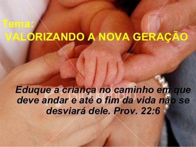 Eduque a criança no caminho em que deve andar e até o fim da vida não se desviará dele. Prov. 22:6 Tema: VALORIZANDO A NOV...