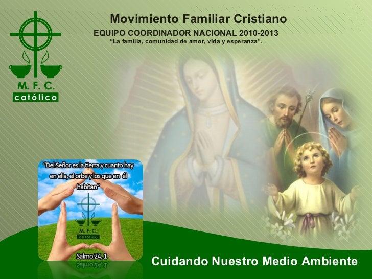 """Cuidando Nuestro Medio Ambiente Movimiento Familiar Cristiano EQUIPO COORDINADOR NACIONAL 2010-2013 """" La familia, comunida..."""
