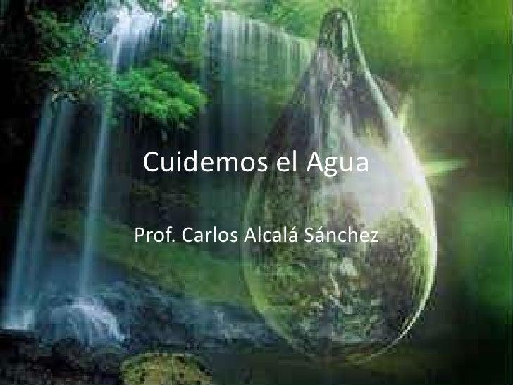 Cuidemos el Agua<br />Prof. Carlos Alcalá Sánchez<br />