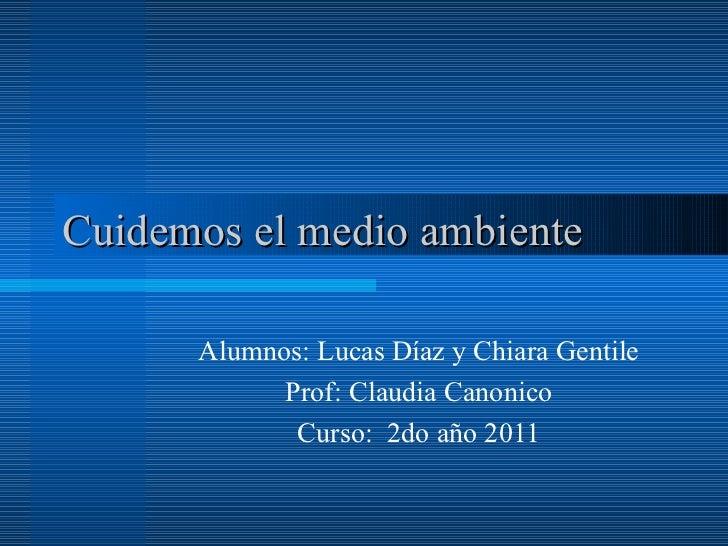 Cuidemos el medio ambiente Alumnos: Lucas Díaz y Chiara Gentile Prof: Claudia Canonico Curso:  2do año 2011
