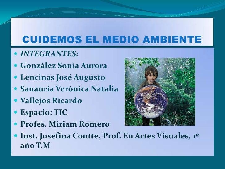 CUIDEMOS EL MEDIO AMBIENTE INTEGRANTES: González Sonia Aurora Lencinas José Augusto Sanauria Verónica Natalia Vallejo...