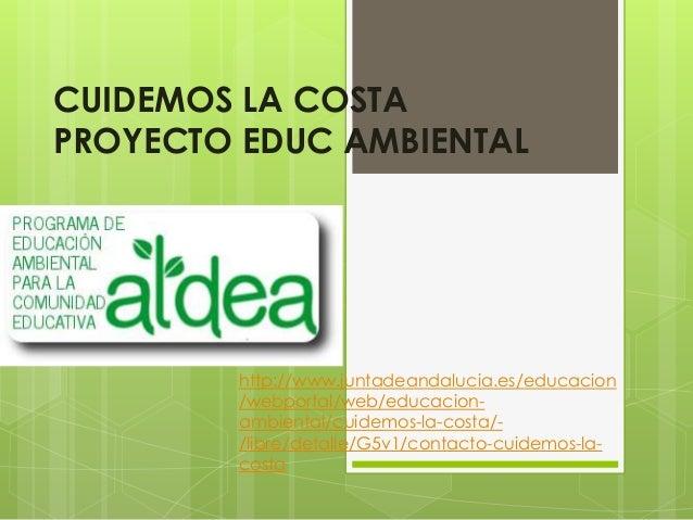 CUIDEMOS LA COSTA PROYECTO EDUC AMBIENTAL http://www.juntadeandalucia.es/educacion /webportal/web/educacion- ambiental/cui...