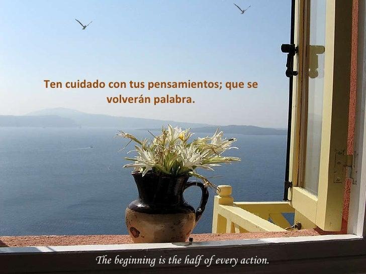 The beginning is the half of every action. Ten cuidado con tus pensamientos; que se volverán palabra.