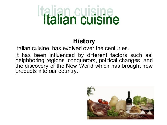 History Italian cuisine has evolved over the centuries. It has been influenced by different factors such as: neighboring r...
