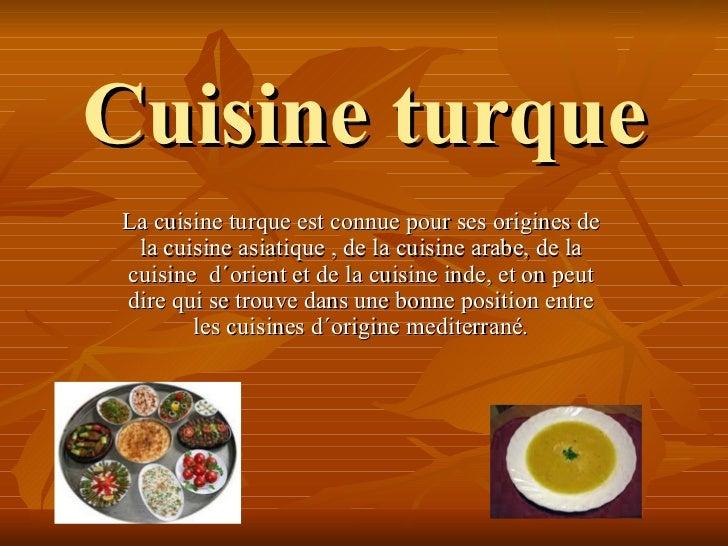 Cuisine turqueLa cuisine turque est connue pour ses origines de la cuisine asiatique , de la cuisine arabe, de lacuisine d...