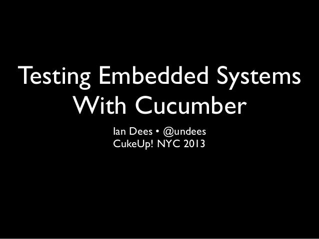 Testing Embedded Systems With Cucumber Ian Dees • @undees CukeUp! NYC 2013