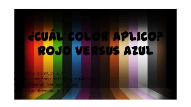 ¿Cuál color aplico? Rojo versus azul Carla Marie Falú S00 39 3054 Escuela Internacional de Diseño y Arquitectura SPAN 255,...