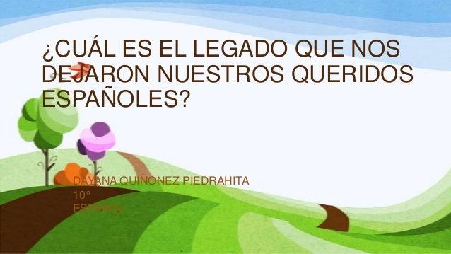¿CUÁL ES EL LEGADO QUE NOS DEJARON NUESTROS QUERIDOS ESPAÑOLES? DAYANA QUIÑONEZ PIEDRAHITA 10° ESPAÑOL