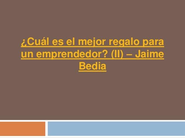 ¿Cuál es el mejor regalo paraun emprendedor? (II) – Jaime            Bedia