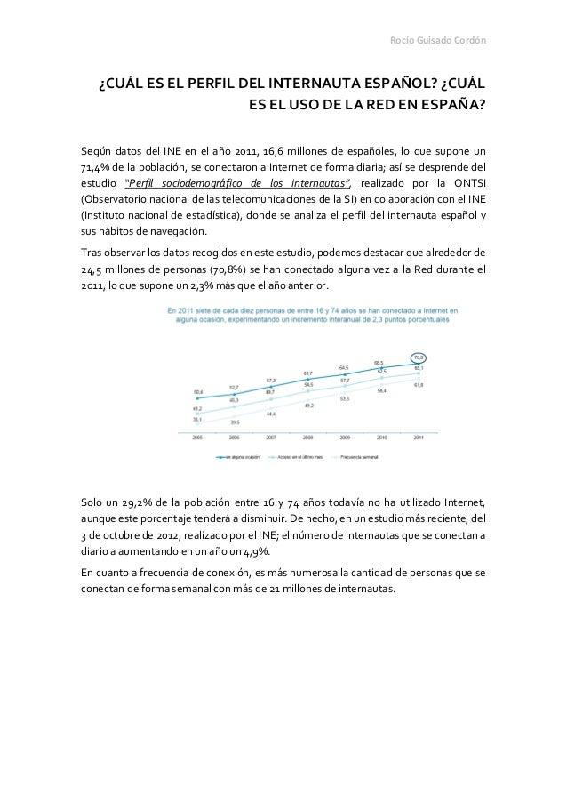 Rocío Guisado Cordón¿CUÁL ES EL PERFIL DEL INTERNAUTA ESPAÑOL? ¿CUÁLES EL USO DE LA RED EN ESPAÑA?Según datos del INE en e...