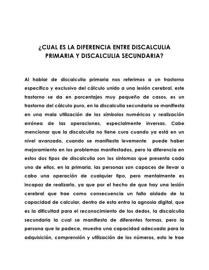 ¿CUAL ES LA DIFERENCIA ENTRE DISCALCULIA         PRIMARIA Y DISCALCULIA SECUNDARIA?   Al hablar de discalculia primaria no...