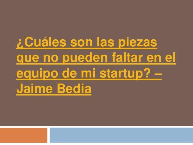 ¿Cuáles son las piezasque no pueden faltar en elequipo de mi startup? –Jaime Bedia