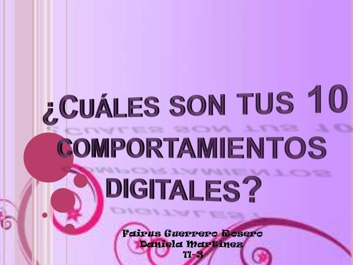 ¿Cuáles son tus 10 comportamientos digitales? <br />Fairus Guerrero Rosero<br />Daniela Martínez <br />11-3<br />