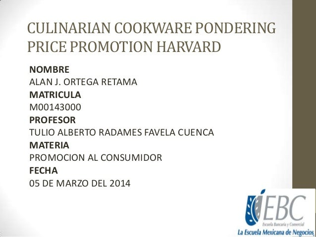 CULINARIAN COOKWARE PONDERING PRICE PROMOTION HARVARD NOMBRE ALAN J. ORTEGA RETAMA MATRICULA M00143000 PROFESOR TULIO ALBE...