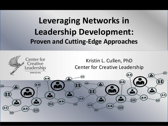 Leveraging Networks in Leadership Development: Proven and Cutting-Edge Approaches Kristin L. Cullen, PhD Center for Creati...