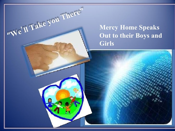 "Mercy Home Speaks Out to their Boys and Girls  "" We'll Take you There"""