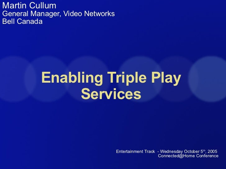 Enabling Triple Play Services Martin Cullum General Manager, Video Networks Bell Canada Entertainment Track  - Wednesday O...