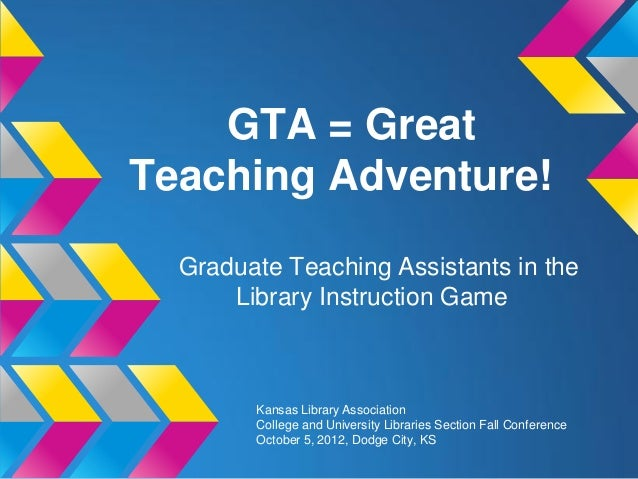 GTA = GreatTeaching Adventure!  Graduate Teaching Assistants in the      Library Instruction Game        Kansas Library As...