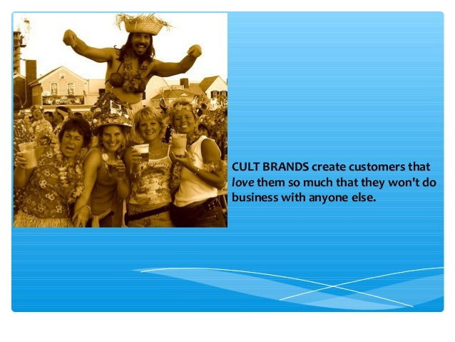 CULT BRANDS create customers that love them so much that they won't do business with anyone else.