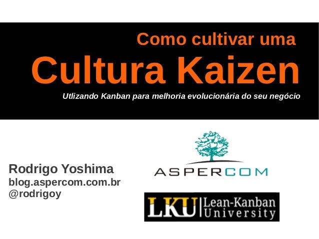 Como cultivar uma Cultura KaizenUtlizando Kanban para melhoria evolucionária do seu negócio Rodrigo Yoshima blog.aspercom....