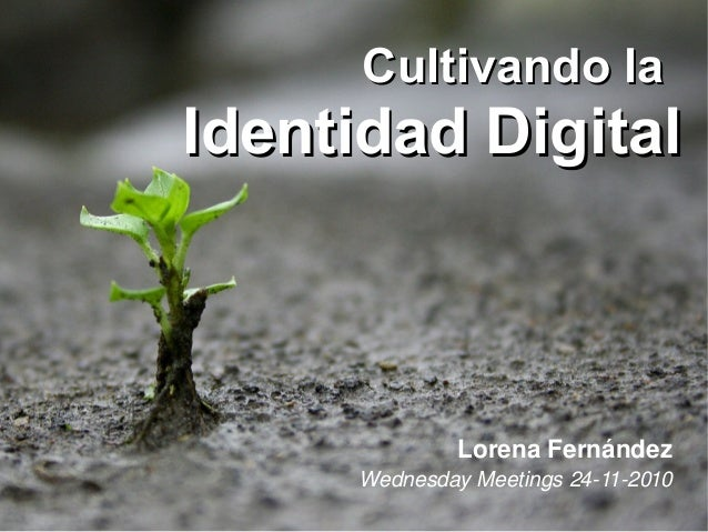 Cultivando laCultivando la Identidad DigitalIdentidad Digital Lorena Fernández Wednesday Meetings 24­11­2010
