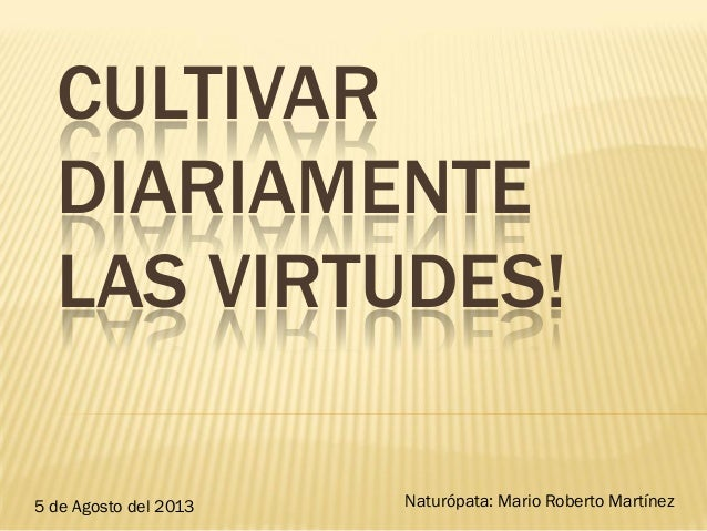 CULTIVAR DIARIAMENTE LAS VIRTUDES! 5 de Agosto del 2013 Naturópata: Mario Roberto Martínez