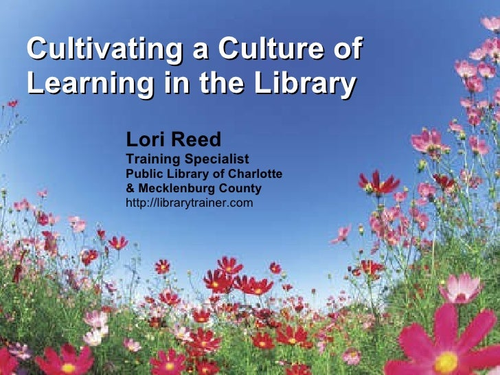 Cultivating a Culture of Learning in the Library Lori Reed Training Specialist Public Library of Charlotte  & Mecklenburg ...
