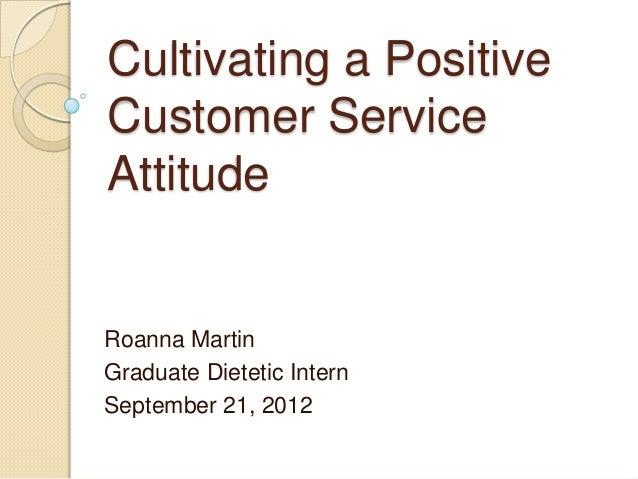 Cultivating a PositiveCustomer ServiceAttitudeRoanna MartinGraduate Dietetic InternSeptember 21, 2012
