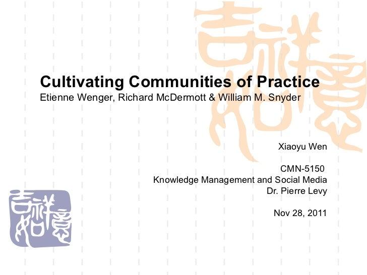 Cultivating Communities of Practice Etienne Wenger, Richard McDermott & William M. Snyder Xiaoyu Wen CMN-5150  Knowledge M...