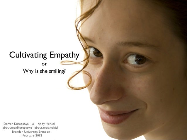 Cultivating Empathy or Why is she smiling? Darren Kuropatwa & Andy McKiel about.me/dkuropatwa about.me/amckiel Brandon Uni...