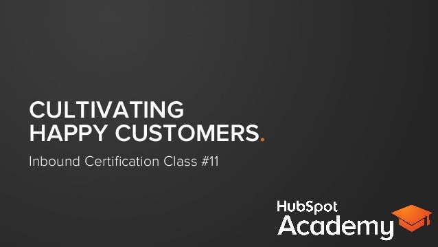 CULTIVATING HAPPY CUSTOMERS. Inbound Certification Class #11
