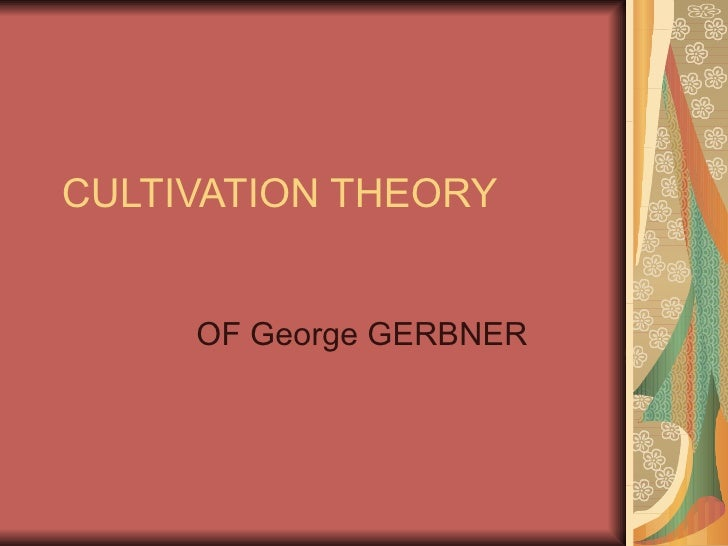 CULTIVATION THEORY OF George GERBNER