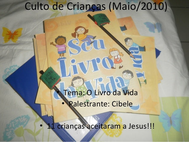 Culto de Crianças (Maio/2010) • Tema: O Livro da Vida • Palestrante: Cibele • 11 crianças aceitaram a Jesus!!!