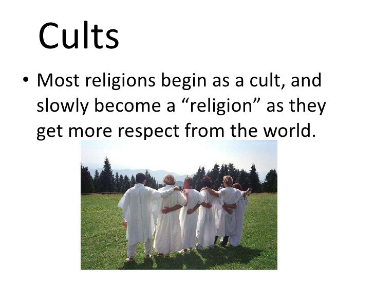 """Cults• Most religions begin as a cult, and  slowly become a """"religion"""" as they  get more respect from the world."""